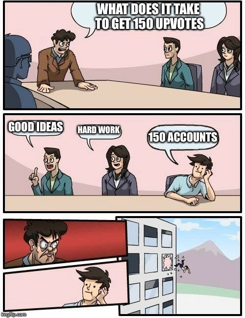 Boardroom Meeting Suggestion Meme | WHAT DOES IT TAKE TO GET 150 UPVOTES GOOD IDEAS HARD WORK 150 ACCOUNTS | image tagged in memes,boardroom meeting suggestion | made w/ Imgflip meme maker