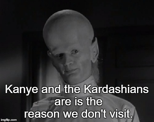 The Outer Limits | Kanye and the Kardashians are is the reason we don't visit. | image tagged in memes,funny,sci-fi | made w/ Imgflip meme maker
