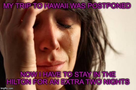 First World Problems Meme | MY TRIP TO HAWAII WAS POSTPONED NOW I HAVE TO STAY IN THE HILTON FOR AN EXTRA TWO NIGHTS | image tagged in memes,first world problems | made w/ Imgflip meme maker