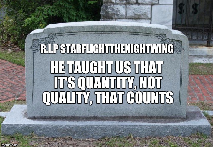 Gravestone | R.I.P STARFLIGHTTHENIGHTWING HE TAUGHT US THAT IT'S QUANTITY, NOT QUALITY, THAT COUNTS | image tagged in gravestone | made w/ Imgflip meme maker