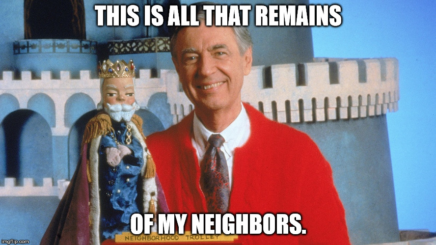 Mr. Rogers The Serial Killer |  THIS IS ALL THAT REMAINS; OF MY NEIGHBORS. | image tagged in mr rogers,serial killer,meme | made w/ Imgflip meme maker