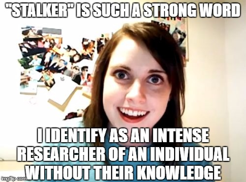 "Overly Attached Girlfriend Meme | ""STALKER"" IS SUCH A STRONG WORD I IDENTIFY AS AN INTENSE RESEARCHER OF AN INDIVIDUAL WITHOUT THEIR KNOWLEDGE 