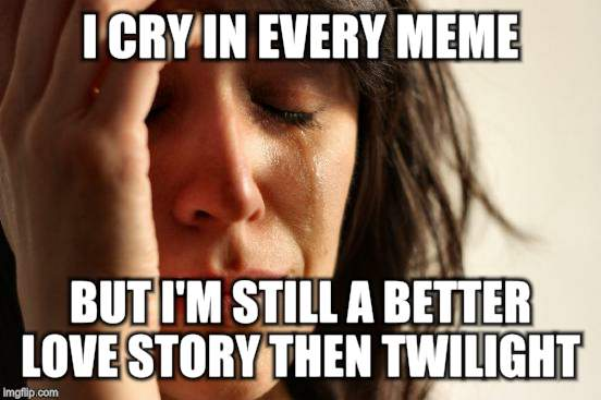 First World Problems Meme | I CRY IN EVERY MEME BUT I'M STILL A BETTER LOVE STORY THEN TWILIGHT | image tagged in memes,first world problems | made w/ Imgflip meme maker