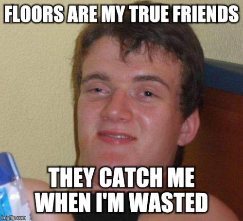 10 Guy Meme | FLOORS ARE MY TRUE FRIENDS THEY CATCH ME WHEN I'M WASTED | image tagged in memes,10 guy | made w/ Imgflip meme maker