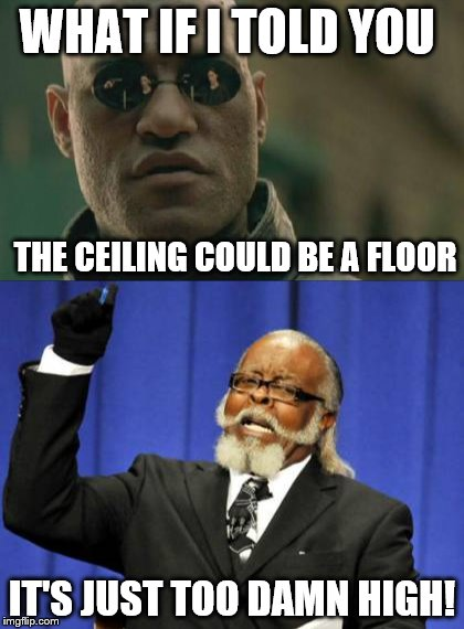 WHAT IF I TOLD YOU IT'S JUST TOO DAMN HIGH! THE CEILING COULD BE A FLOOR | made w/ Imgflip meme maker