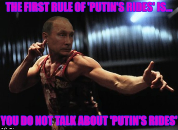 THE FIRST RULE OF 'PUTIN'S RIDES' IS... YOU DO NOT TALK ABOUT 'PUTIN'S RIDES' | made w/ Imgflip meme maker