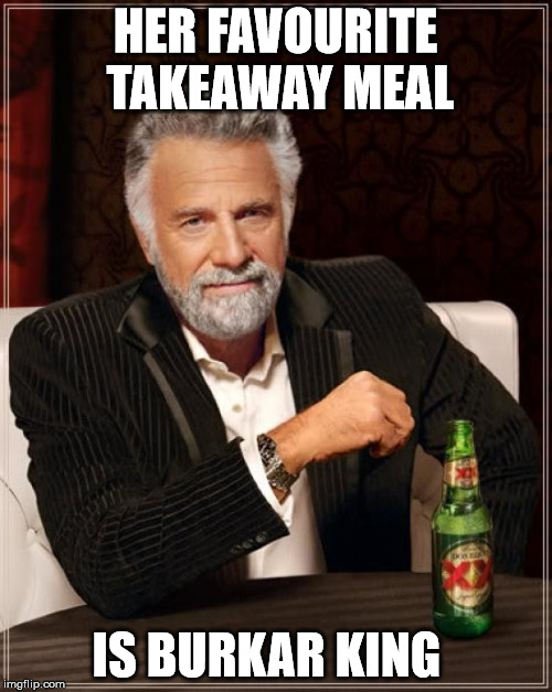The Most Interesting Man In The World Meme | HER FAVOURITE TAKEAWAY MEAL IS BURKAR KING | image tagged in memes,the most interesting man in the world | made w/ Imgflip meme maker
