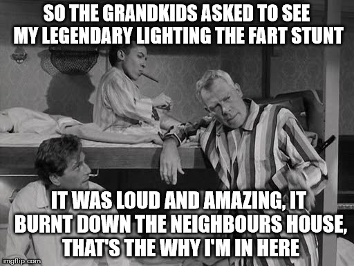SO THE GRANDKIDS ASKED TO SEE MY LEGENDARY LIGHTING THE FART STUNT IT WAS LOUD AND AMAZING, IT BURNT DOWN THE NEIGHBOURS HOUSE, THAT'S THE W | made w/ Imgflip meme maker