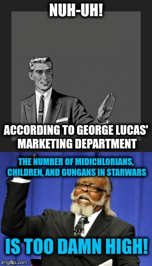NUH-UH! ACCORDING TO GEORGE LUCAS' MARKETING DEPARTMENT THE NUMBER OF MIDICHLORIANS, CHILDREN, AND GUNGANS IN STARWARS IS TOO DAMN HIGH! | made w/ Imgflip meme maker