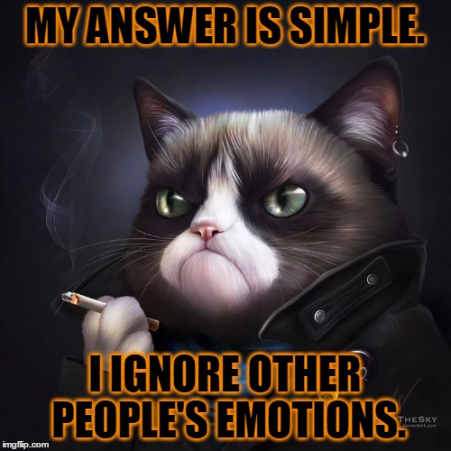 MY ANSWER IS SIMPLE. I IGNORE OTHER PEOPLE'S EMOTIONS. | made w/ Imgflip meme maker