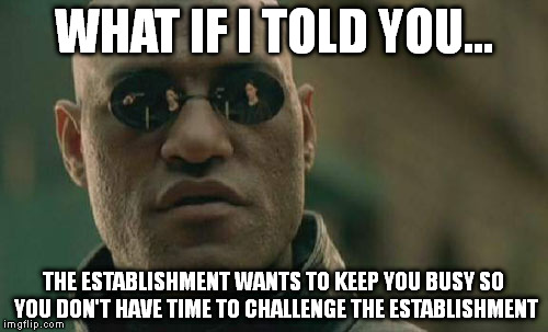 Matrix Morpheus Meme | WHAT IF I TOLD YOU... THE ESTABLISHMENT WANTS TO KEEP YOU BUSY SO YOU DON'T HAVE TIME TO CHALLENGE THE ESTABLISHMENT | image tagged in memes,matrix morpheus | made w/ Imgflip meme maker