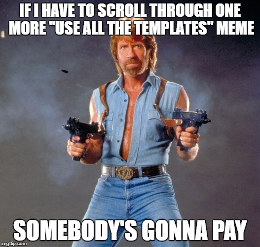 "Chuck Norris Guns Meme | IF I HAVE TO SCROLL THROUGH ONE MORE ""USE ALL THE TEMPLATES"" MEME SOMEBODY'S GONNA PAY 