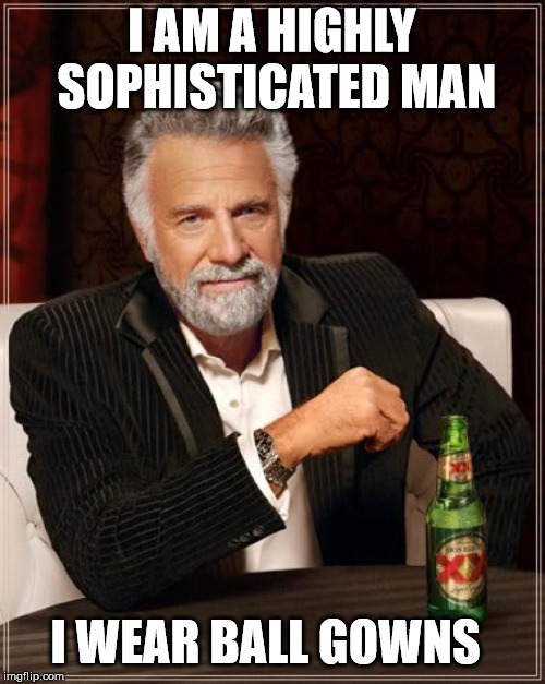 The Most Interesting Man In The World Meme | I AM A HIGHLY SOPHISTICATED MAN I WEAR BALL GOWNS | image tagged in memes,the most interesting man in the world | made w/ Imgflip meme maker