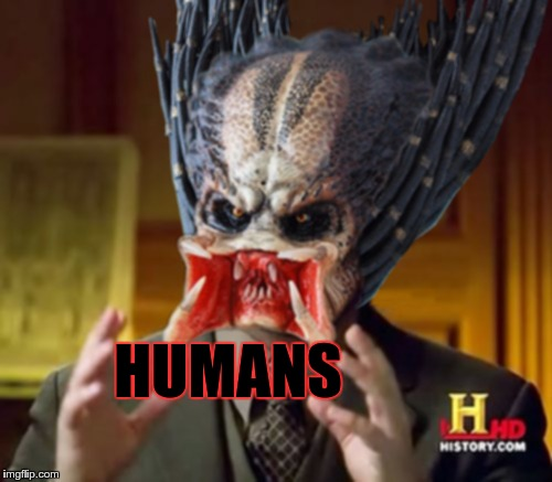 Predator-Alien-Guy | HUMANS | image tagged in predator-alien-guy | made w/ Imgflip meme maker