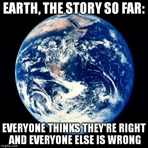 Earth | EARTH, THE STORY SO FAR: EVERYONE THINKS THEY'RE RIGHT AND EVERYONE ELSE IS WRONG | image tagged in earth | made w/ Imgflip meme maker