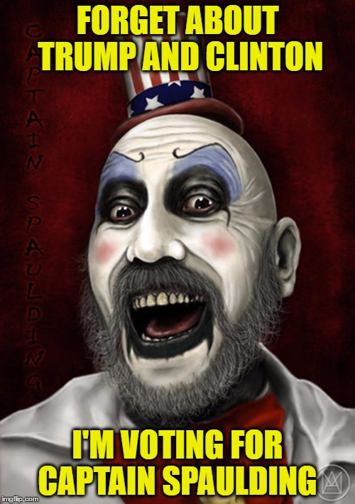Captain Spaulding  |  FORGET ABOUT TRUMP AND CLINTON; I'M VOTING FOR CAPTAIN SPAULDING | image tagged in captain spaulding | made w/ Imgflip meme maker