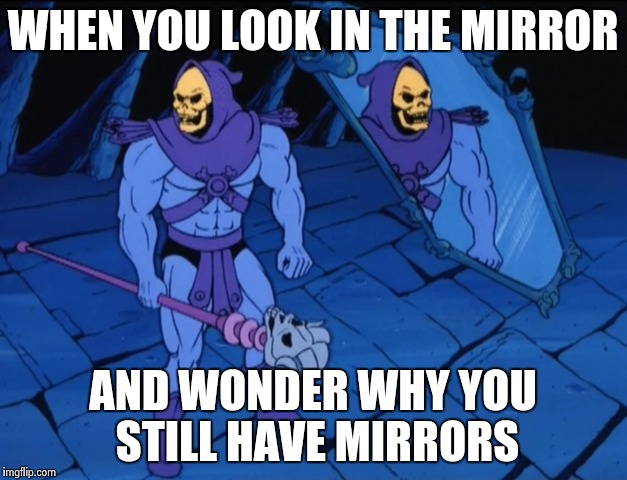 Mirror, mirror.........on the floor......in pieces | WHEN YOU LOOK IN THE MIRROR AND WONDER WHY YOU STILL HAVE MIRRORS | image tagged in skeletor,funny,memes,mirror | made w/ Imgflip meme maker