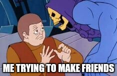Making friends |  ME TRYING TO MAKE FRIENDS | image tagged in skeletor,memes,funny,making friends,friends,awkward | made w/ Imgflip meme maker