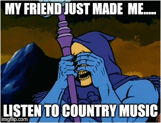 I hate country.......so very, very much | MY FRIEND JUST MADE  ME..... LISTEN TO COUNTRY MUSIC | image tagged in country music,skeletor,memes,funny | made w/ Imgflip meme maker