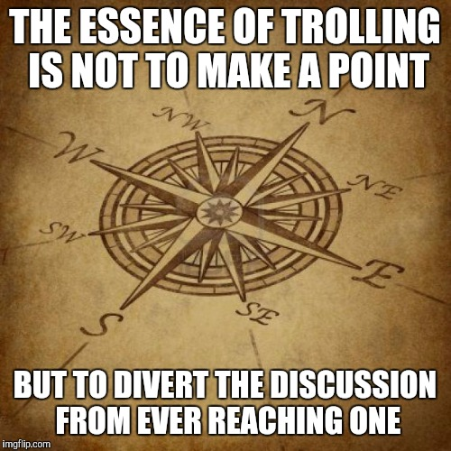 Wisdom Compass |  THE ESSENCE OF TROLLING IS NOT TO MAKE A POINT; BUT TO DIVERT THE DISCUSSION FROM EVER REACHING ONE | image tagged in wisdom compass | made w/ Imgflip meme maker