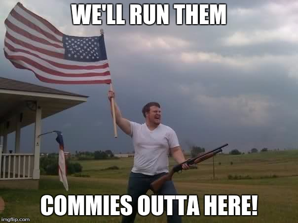 He's Just a Little Late In Time. | WE'LL RUN THEM COMMIES OUTTA HERE! | image tagged in redneck shotgun and flag,redneck,memes,make america great again | made w/ Imgflip meme maker