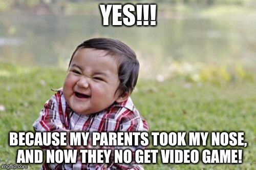 YES!!! BECAUSE MY PARENTS TOOK MY NOSE, AND NOW THEY NO GET VIDEO GAME! | image tagged in memes,evil toddler | made w/ Imgflip meme maker