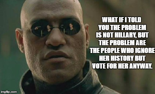 Matrix Morpheus |  WHAT IF I TOLD YOU THE PROBLEM IS NOT HILLARY, BUT THE PROBLEM ARE THE PEOPLE WHO IGNORE HER HISTORY BUT VOTE FOR HER ANYWAY. | image tagged in memes,matrix morpheus | made w/ Imgflip meme maker