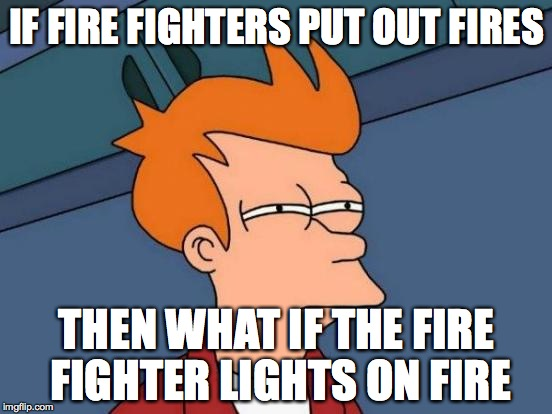Futurama Fry Meme | IF FIRE FIGHTERS PUT OUT FIRES THEN WHAT IF THE FIRE FIGHTER LIGHTS ON FIRE | image tagged in memes,futurama fry | made w/ Imgflip meme maker