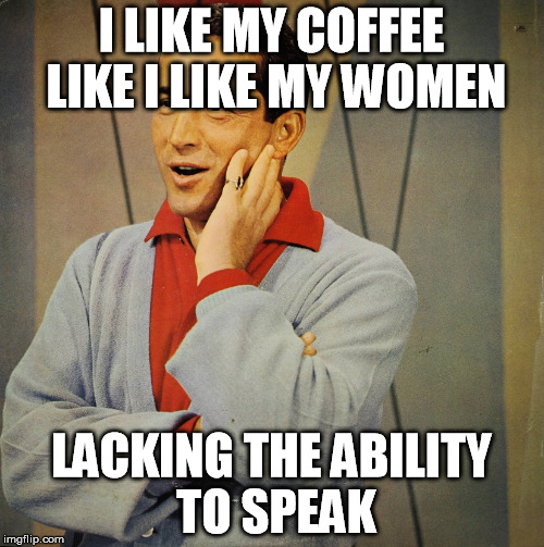 Perry | I LIKE MY COFFEE LIKE I LIKE MY WOMEN LACKING THE ABILITY TO SPEAK | image tagged in perry | made w/ Imgflip meme maker