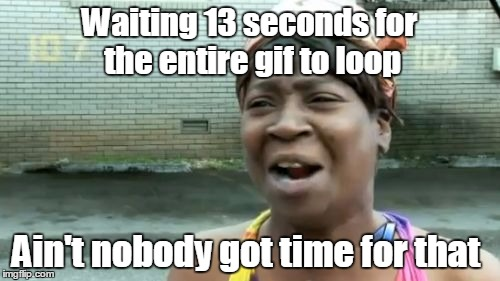 Aint Nobody Got Time For That Meme | Waiting 13 seconds for the entire gif to loop Ain't nobody got time for that | image tagged in memes,aint nobody got time for that | made w/ Imgflip meme maker