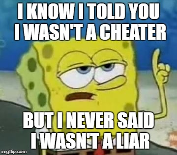 Ill Have You Know Spongebob Meme | I KNOW I TOLD YOU I WASN'T A CHEATER BUT I NEVER SAID I WASN'T A LIAR | image tagged in memes,ill have you know spongebob | made w/ Imgflip meme maker