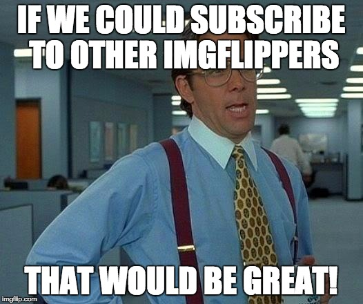 I'd like to hear about the latest posts from Raydog & Invicta103! | IF WE COULD SUBSCRIBE TO OTHER IMGFLIPPERS THAT WOULD BE GREAT! | image tagged in memes,that would be great | made w/ Imgflip meme maker