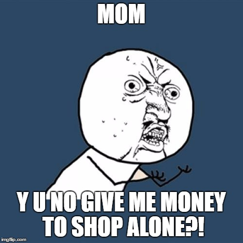 Y U No Meme | MOM Y U NO GIVE ME MONEY TO SHOP ALONE?! | image tagged in memes,y u no | made w/ Imgflip meme maker