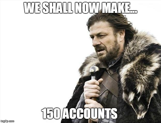 Brace Yourselves X is Coming Meme | WE SHALL NOW MAKE... 150 ACCOUNTS | image tagged in memes,brace yourselves x is coming | made w/ Imgflip meme maker