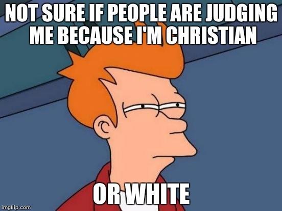Futurama Fry Meme | NOT SURE IF PEOPLE ARE JUDGING ME BECAUSE I'M CHRISTIAN OR WHITE | image tagged in memes,futurama fry | made w/ Imgflip meme maker