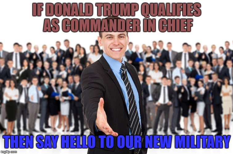 Business Army |  IF DONALD TRUMP QUALIFIES AS COMMANDER IN CHIEF; THEN SAY HELLO TO OUR NEW MILITARY | image tagged in trump,commander in chief,president,military,corporate,america | made w/ Imgflip meme maker