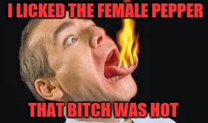 I LICKED THE FEMALE PEPPER THAT B**CH WAS HOT | made w/ Imgflip meme maker