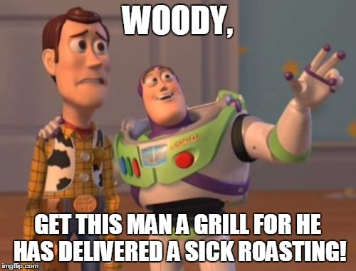 X, X Everywhere Meme | WOODY, GET THIS MAN A GRILL FOR HE HAS DELIVERED A SICK ROASTING! | image tagged in memes,x x everywhere | made w/ Imgflip meme maker