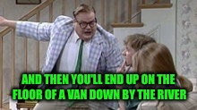 AND THEN YOU'LL END UP ON THE FLOOR OF A VAN DOWN BY THE RIVER | made w/ Imgflip meme maker