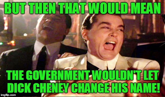 BUT THEN THAT WOULD MEAN THE GOVERNMENT WOULDN'T LET DICK CHENEY CHANGE HIS NAME! | made w/ Imgflip meme maker