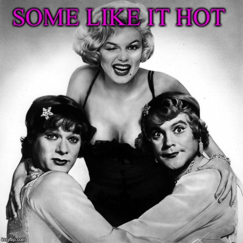 SOME LIKE IT HOT | made w/ Imgflip meme maker