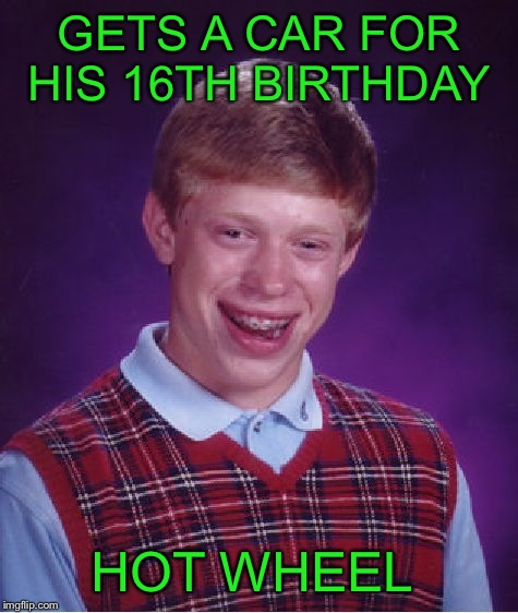 Bad Luck Brian Meme | GETS A CAR FOR HIS 16TH BIRTHDAY HOT WHEEL | image tagged in memes,bad luck brian | made w/ Imgflip meme maker