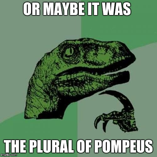 Philosoraptor Meme | OR MAYBE IT WAS THE PLURAL OF POMPEUS | image tagged in memes,philosoraptor | made w/ Imgflip meme maker