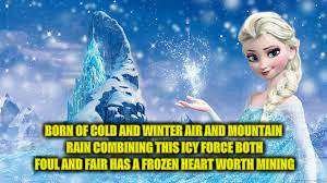 BORN OF COLD AND WINTER AIR AND MOUNTAIN RAIN COMBINING THIS ICY FORCE BOTH FOUL AND FAIR HAS A FROZEN HEART WORTH MINING | made w/ Imgflip meme maker