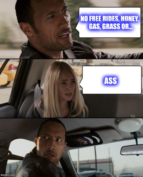 No such thing as... | NO FREE RIDES, HONEY.  GAS, GRASS OR... ASS | image tagged in memes,the rock driving,funny,no free rides | made w/ Imgflip meme maker