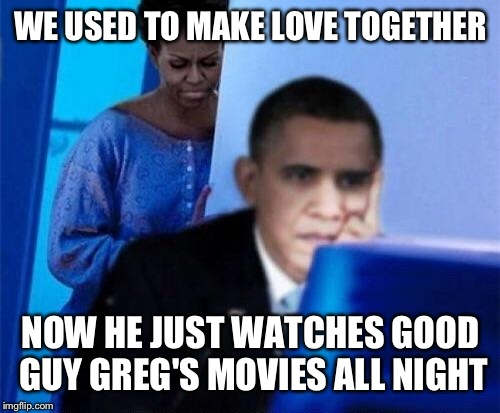 WE USED TO MAKE LOVE TOGETHER NOW HE JUST WATCHES GOOD GUY GREG'S MOVIES ALL NIGHT | made w/ Imgflip meme maker