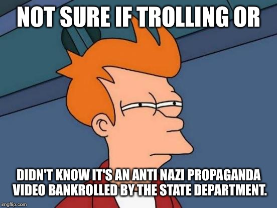 Futurama Fry Meme | NOT SURE IF TROLLING OR DIDN'T KNOW IT'S AN ANTI NAZI PROPAGANDA VIDEO BANKROLLED BY THE STATE DEPARTMENT. | image tagged in memes,futurama fry | made w/ Imgflip meme maker
