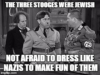 THE THREE STOOGES WERE JEWISH NOT AFRAID TO DRESS LIKE NAZIS TO MAKE FUN OF THEM | made w/ Imgflip meme maker