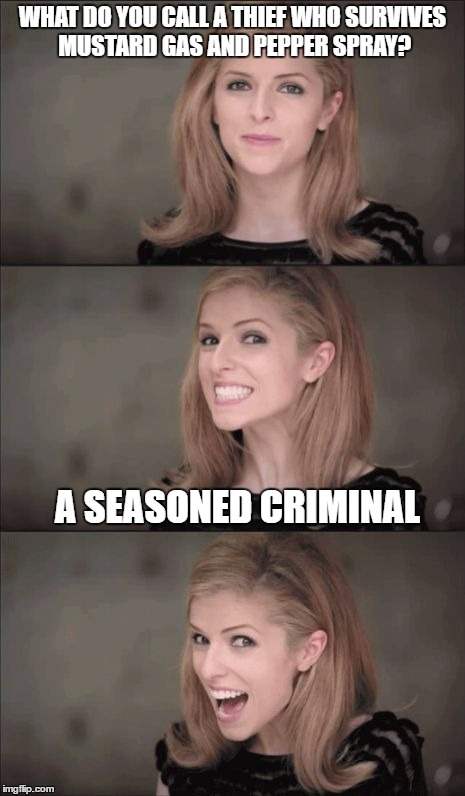 Bad Pun Anna Kendrick Meme | WHAT DO YOU CALL A THIEF WHO SURVIVES MUSTARD GAS AND PEPPER SPRAY? A SEASONED CRIMINAL | image tagged in memes,bad pun anna kendrick | made w/ Imgflip meme maker