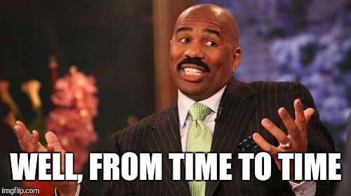 Steve Harvey Meme | WELL, FROM TIME TO TIME | image tagged in memes,steve harvey | made w/ Imgflip meme maker